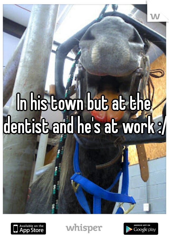 In his town but at the dentist and he's at work :/
