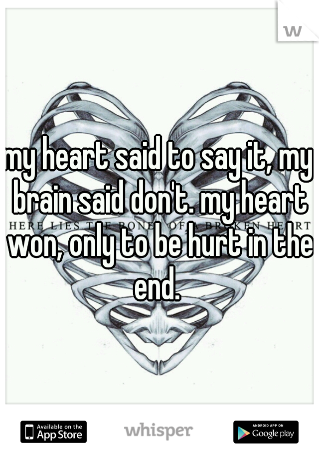 my heart said to say it, my brain said don't. my heart won, only to be hurt in the end.