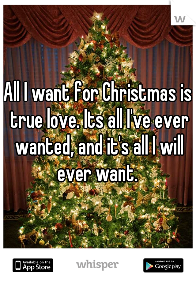 All I want for Christmas is true love. Its all I've ever wanted, and it's all I will ever want.