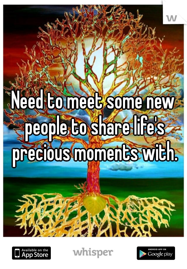 Need to meet some new people to share life's precious moments with.
