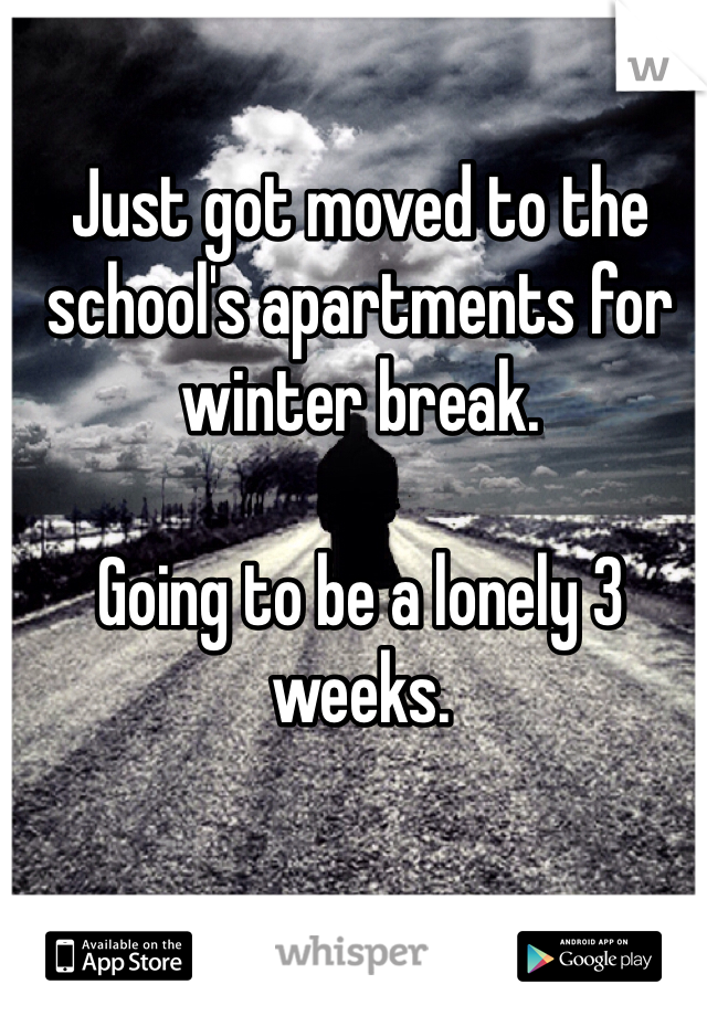 Just got moved to the school's apartments for winter break.   Going to be a lonely 3 weeks.