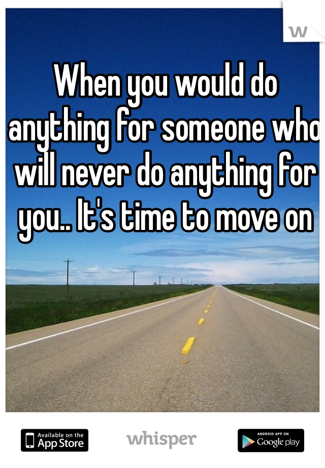 When you would do anything for someone who will never do anything for you.. It's time to move on