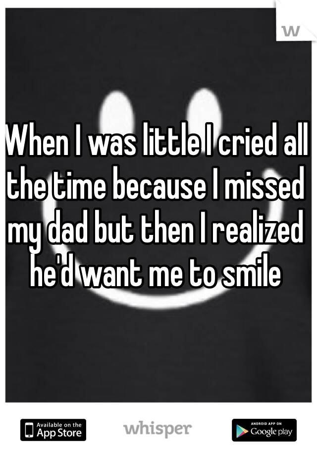 When I was little I cried all the time because I missed my dad but then I realized he'd want me to smile