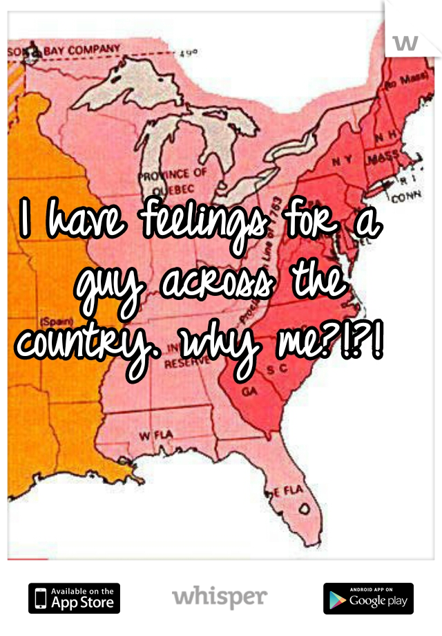 I have feelings for a guy across the country. why me?!?!