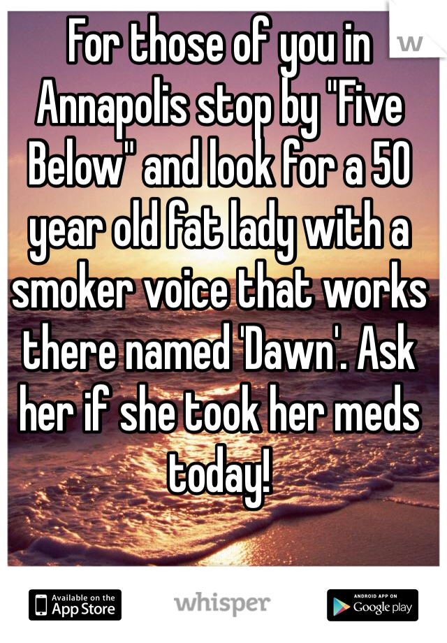 """For those of you in Annapolis stop by """"Five Below"""" and look for a 50 year old fat lady with a smoker voice that works there named 'Dawn'. Ask her if she took her meds today!"""