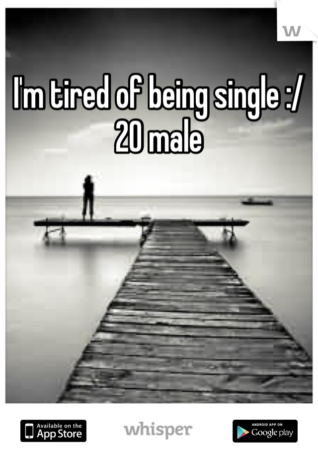 I'm tired of being single :/ 20 male