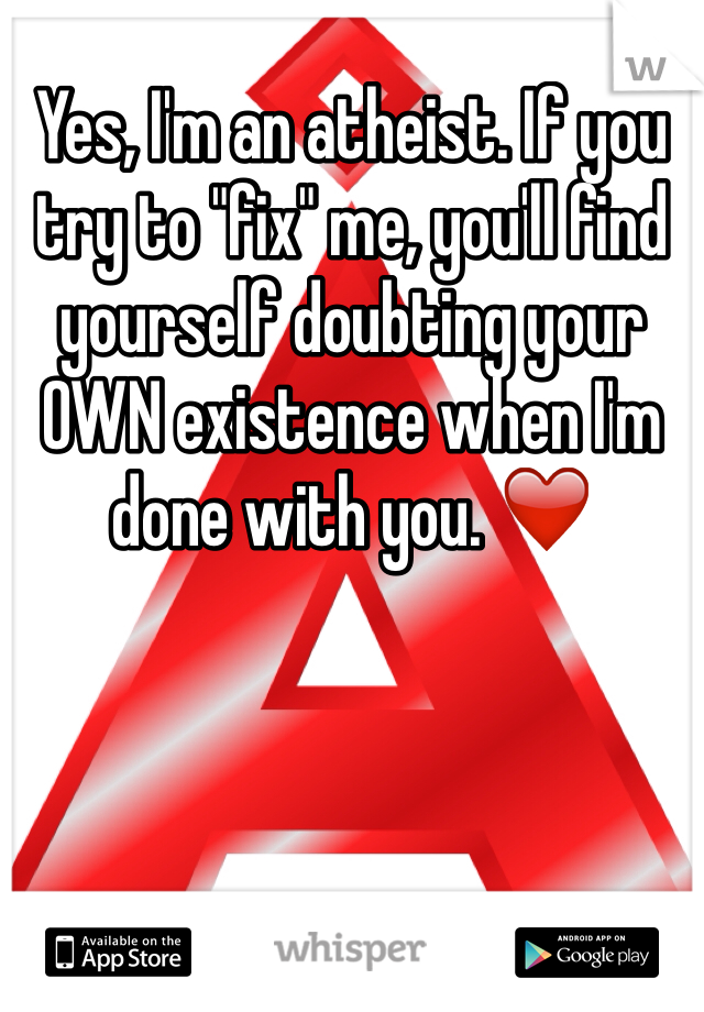 """Yes, I'm an atheist. If you try to """"fix"""" me, you'll find yourself doubting your OWN existence when I'm done with you. ❤️"""