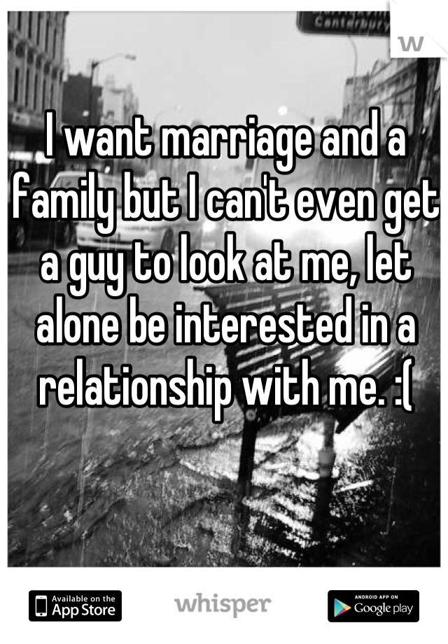 I want marriage and a family but I can't even get a guy to look at me, let alone be interested in a relationship with me. :(