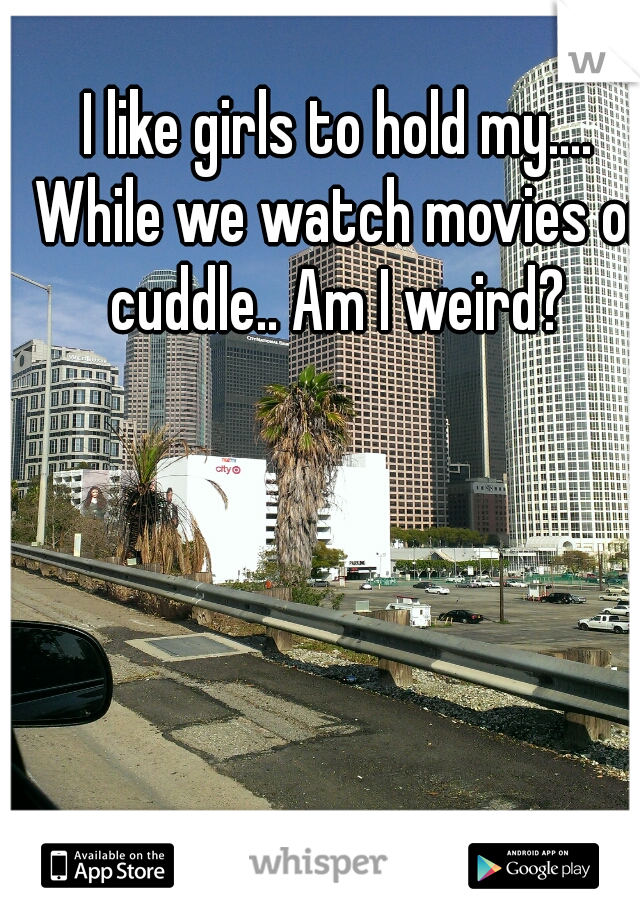 I like girls to hold my.... While we watch movies or cuddle.. Am I weird?