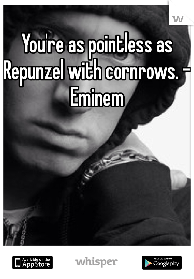 You're as pointless as Repunzel with cornrows. -Eminem