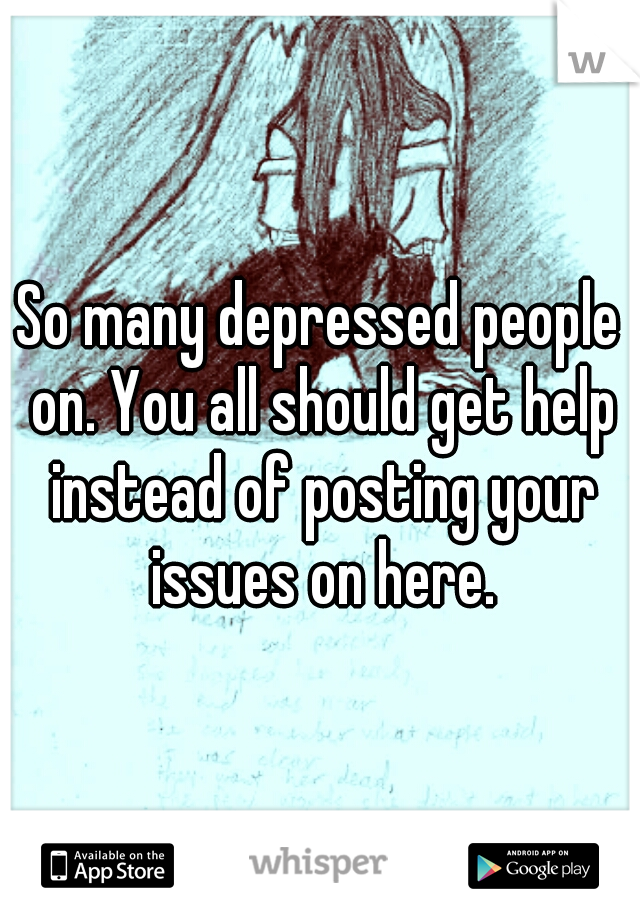 So many depressed people on. You all should get help instead of posting your issues on here.