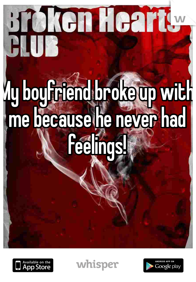 My boyfriend broke up with me because he never had feelings!