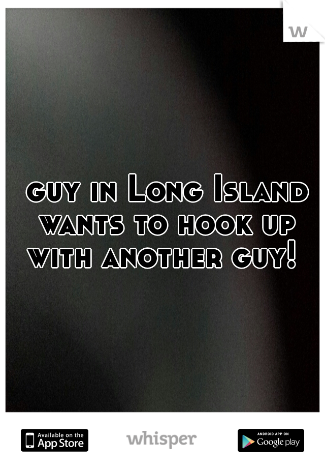 guy in Long Island wants to hook up with another guy!