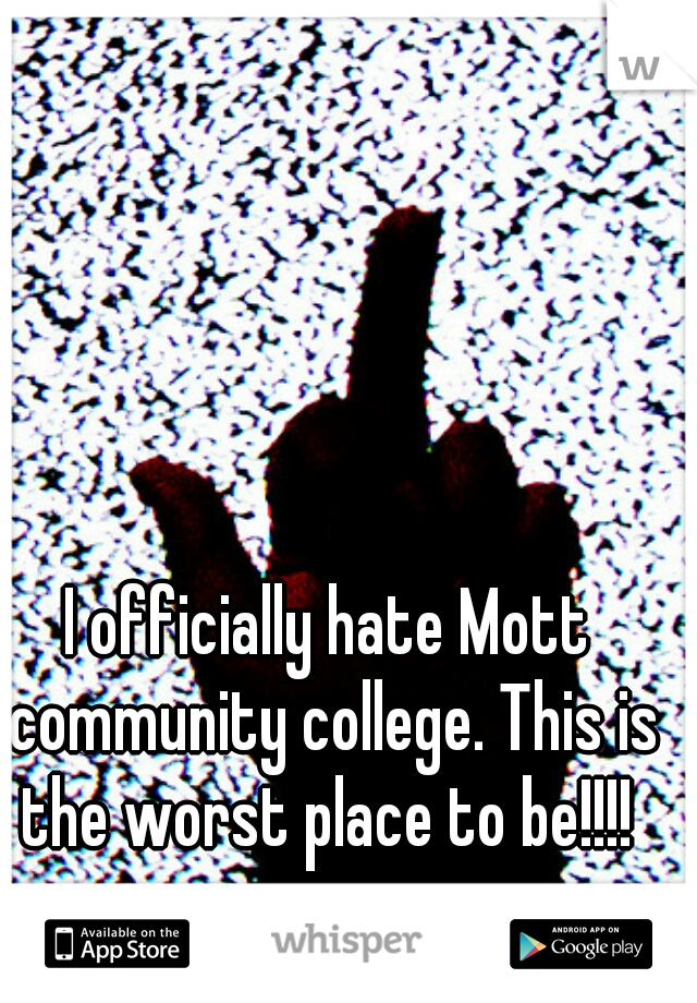 I officially hate Mott community college. This is the worst place to be!!!!
