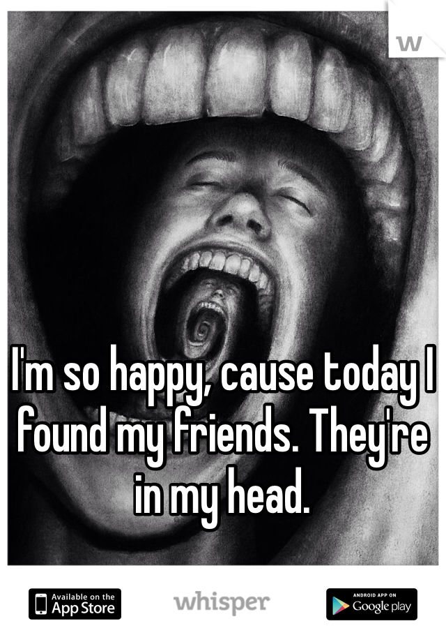 I'm so happy, cause today I found my friends. They're in my head.