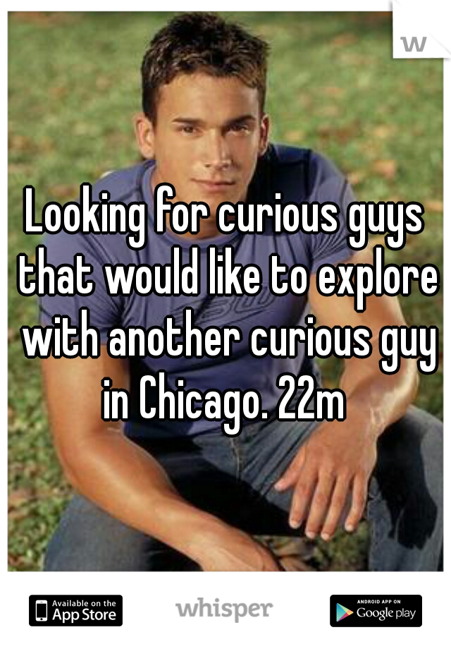 Looking for curious guys that would like to explore with another curious guy in Chicago. 22m
