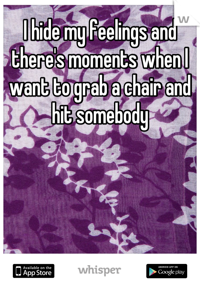 I hide my feelings and there's moments when I want to grab a chair and hit somebody