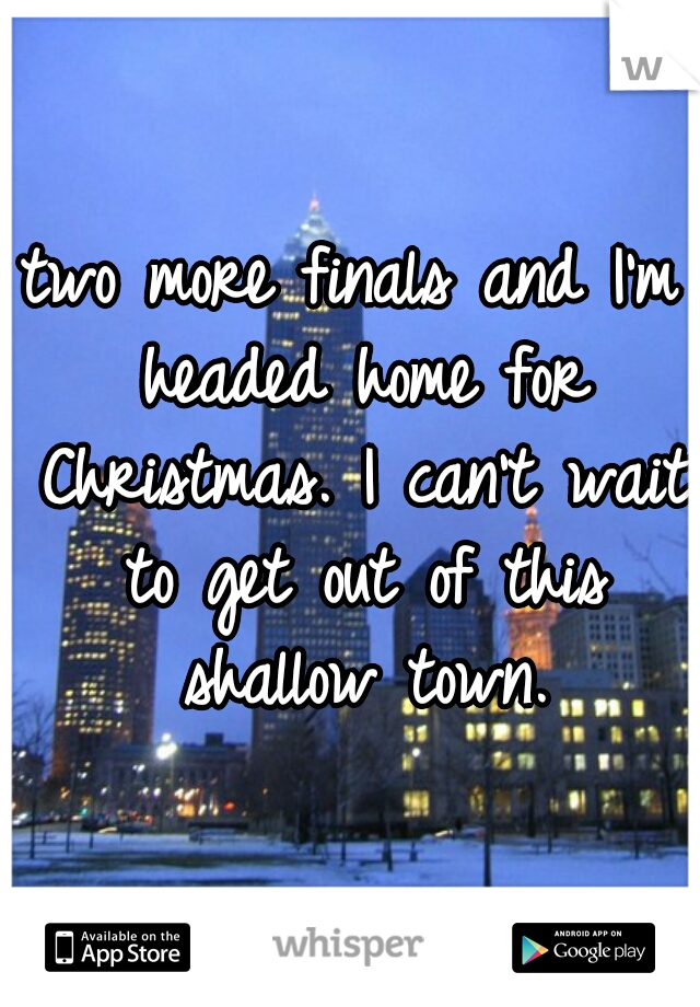 two more finals and I'm headed home for Christmas. I can't wait to get out of this shallow town.