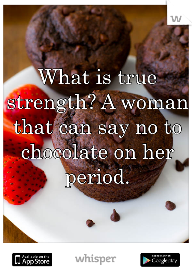 What is true strength? A woman that can say no to chocolate on her period.