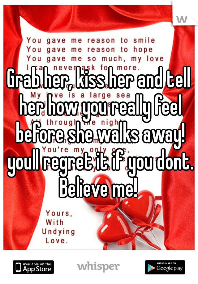 Grab her, kiss her and tell her how you really feel before she walks away! youll regret it if you dont. Believe me!