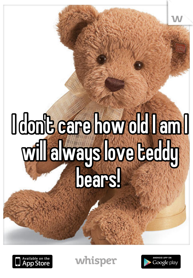 I don't care how old I am I will always love teddy bears!