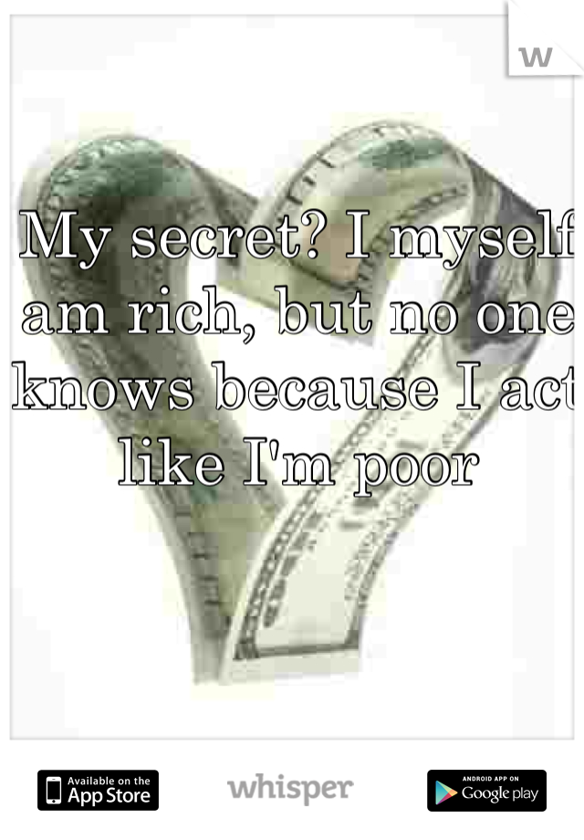 My secret? I myself am rich, but no one knows because I act like I'm poor