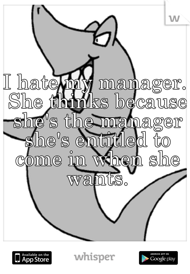 I hate my manager. She thinks because she's the manager she's entitled to come in when she wants.