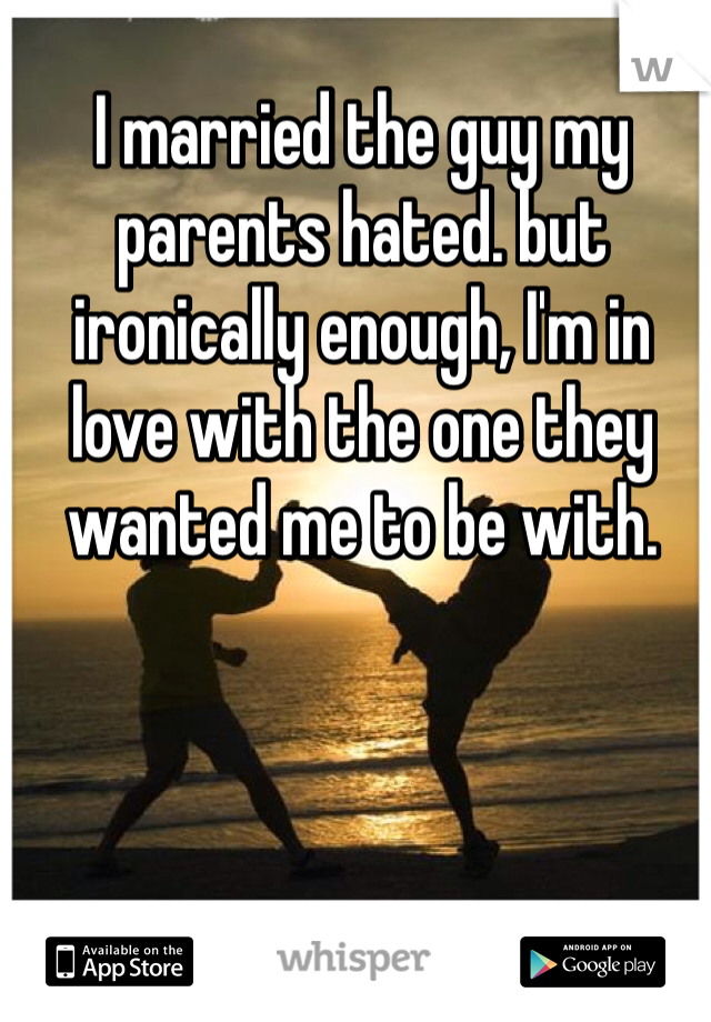 I married the guy my parents hated. but ironically enough, I'm in love with the one they wanted me to be with.