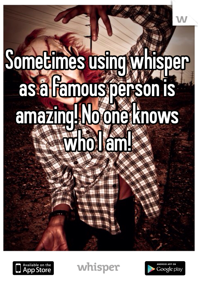 Sometimes using whisper as a famous person is amazing! No one knows who I am!