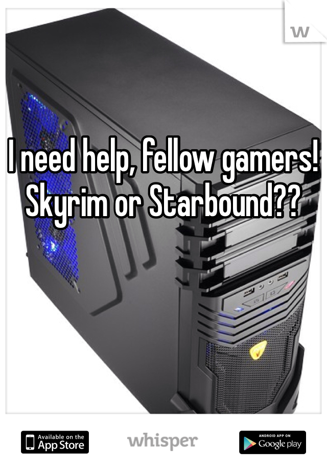 I need help, fellow gamers!  Skyrim or Starbound??