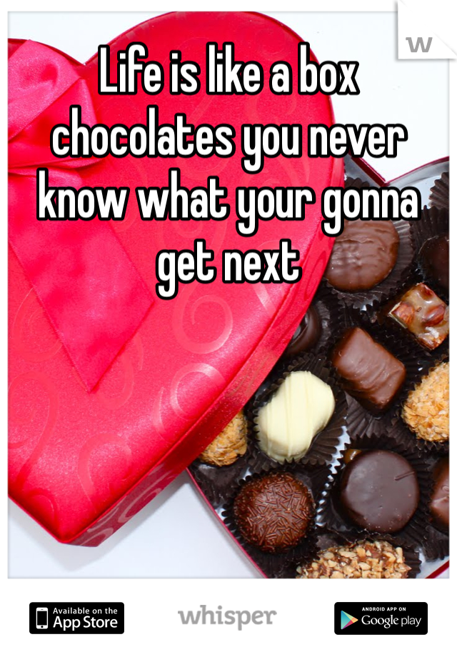 Life is like a box chocolates you never know what your gonna get next