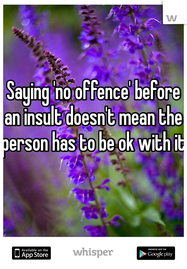 Saying 'no offence' before an insult doesn't mean the person has to be ok with it