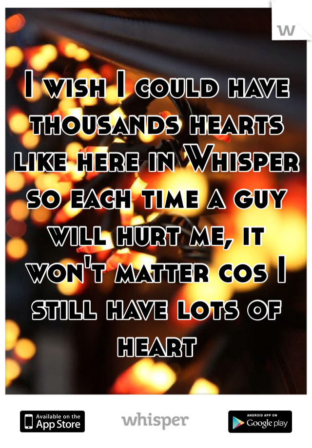 I wish I could have thousands hearts like here in Whisper so each time a guy will hurt me, it won't matter cos I still have lots of heart