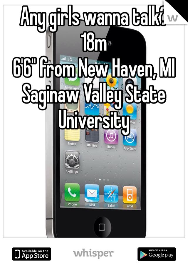 "Any girls wanna talk?  18m  6'6"" from New Haven, MI Saginaw Valley State University"