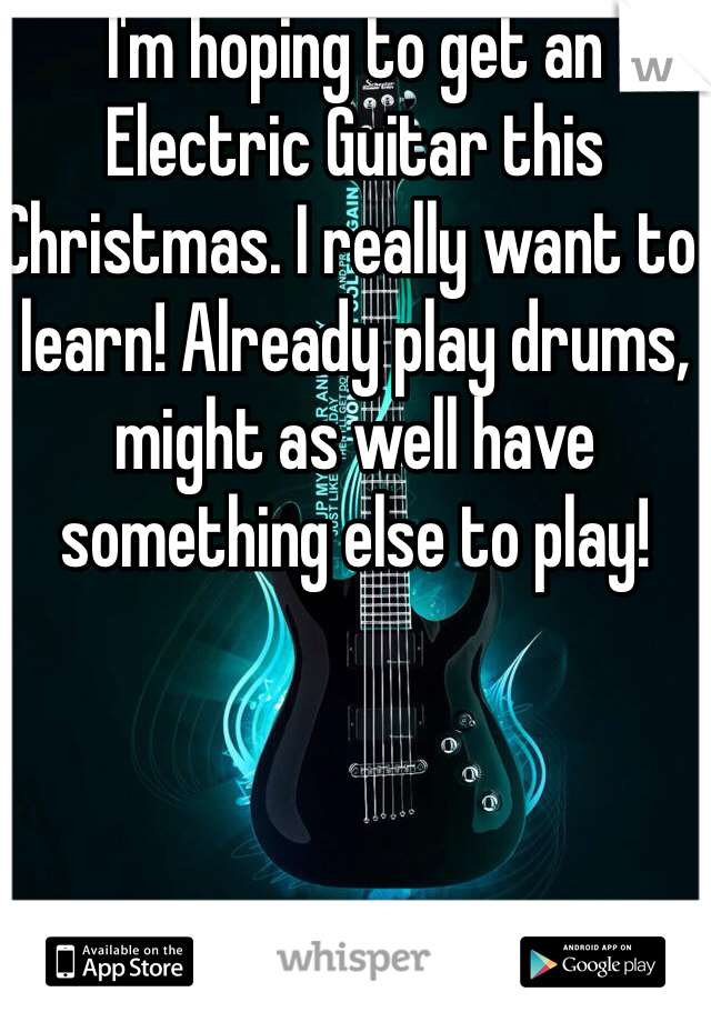 I'm hoping to get an Electric Guitar this Christmas. I really want to learn! Already play drums, might as well have something else to play!