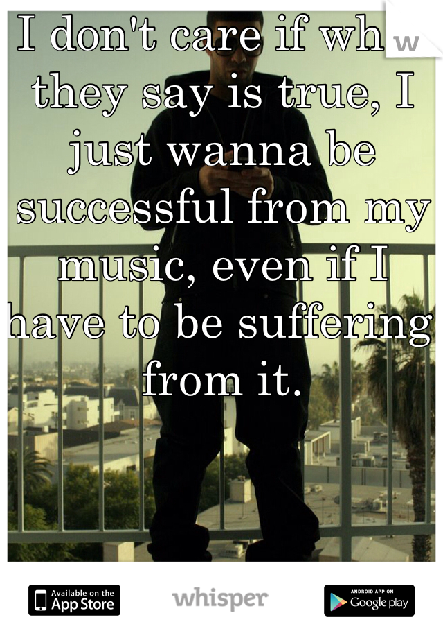 I don't care if what they say is true, I just wanna be successful from my music, even if I have to be suffering from it.