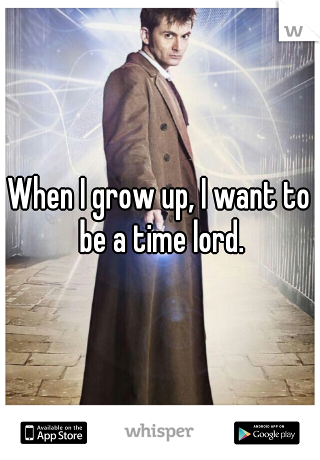 When I grow up, I want to be a time lord.