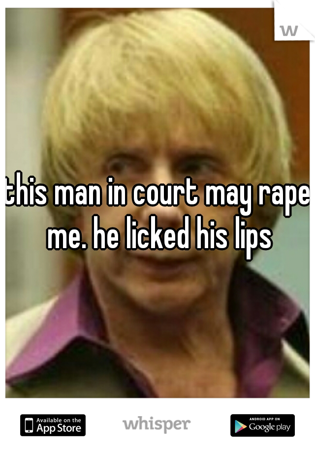 this man in court may rape me. he licked his lips
