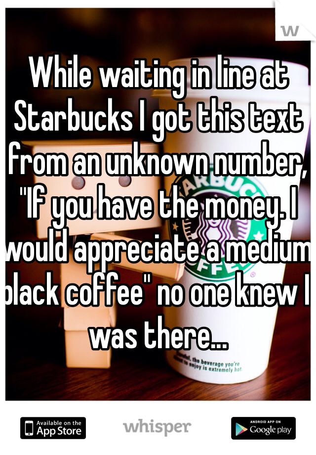 "While waiting in line at Starbucks I got this text from an unknown number, ""If you have the money. I would appreciate a medium black coffee"" no one knew I was there..."