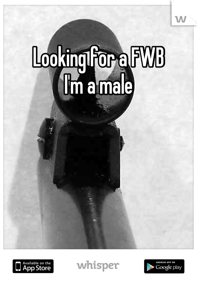 Looking for a FWB I'm a male