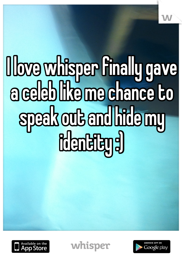 I love whisper finally gave a celeb like me chance to speak out and hide my identity :)