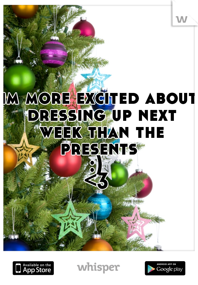 im more excited about dressing up next week than the presents  :)  <3