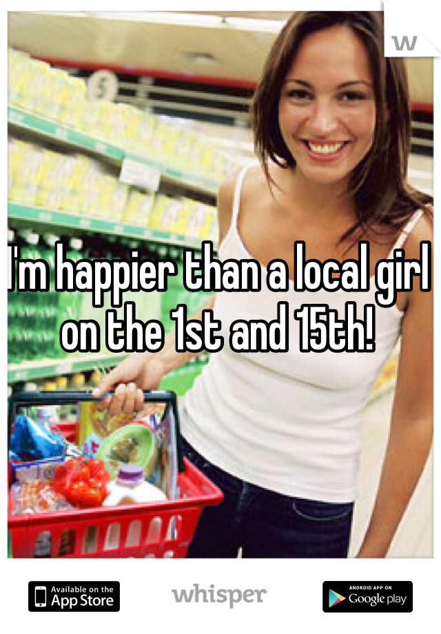 I'm happier than a local girl on the 1st and 15th!