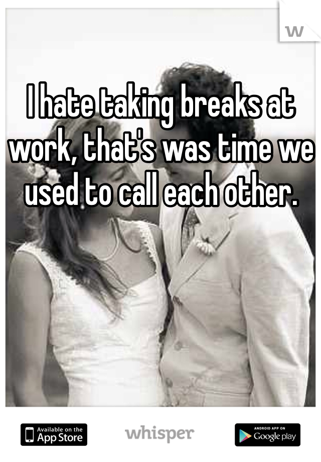 I hate taking breaks at work, that's was time we used to call each other.