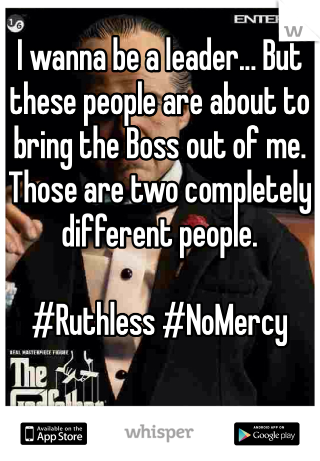 I wanna be a leader... But these people are about to bring the Boss out of me. Those are two completely different people.   #Ruthless #NoMercy