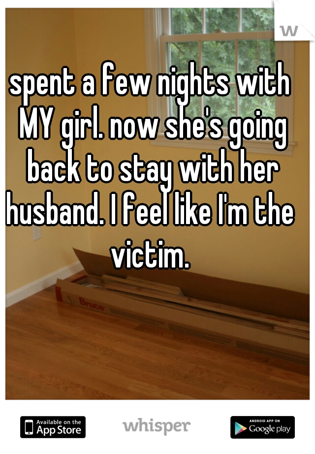 spent a few nights with MY girl. now she's going back to stay with her husband. I feel like I'm the  victim.