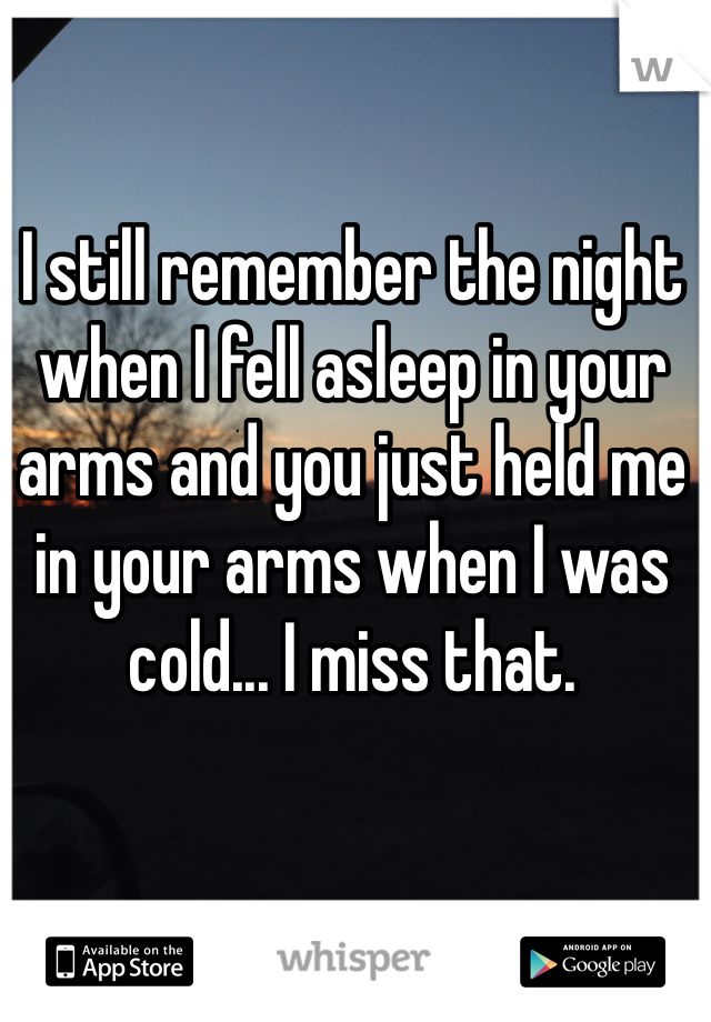 I still remember the night when I fell asleep in your arms and you just held me in your arms when I was cold... I miss that.