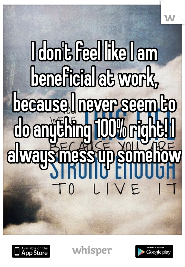 I don't feel like I am beneficial at work, because I never seem to do anything 100% right! I always mess up somehow