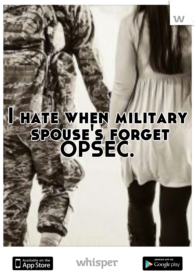 I hate when military spouse's forget OPSEC.