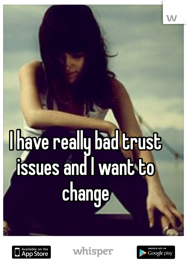 I have really bad trust issues and I want to change